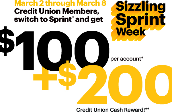 Sprint Sizzling Week: March 2 through March 8 Credit Union Members switch to Sprint(R) and get $100 per account* + $200 Credit Union Cash Reward!**